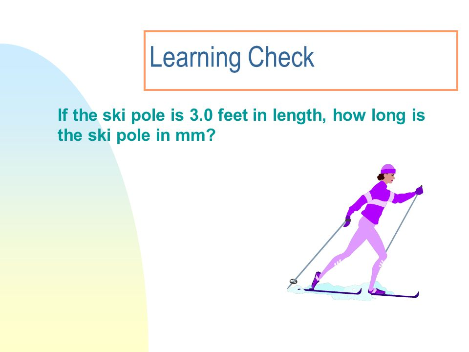 3/28/2017 Learning Check If the ski pole is 3.0 feet in length, how long is the ski pole in mm