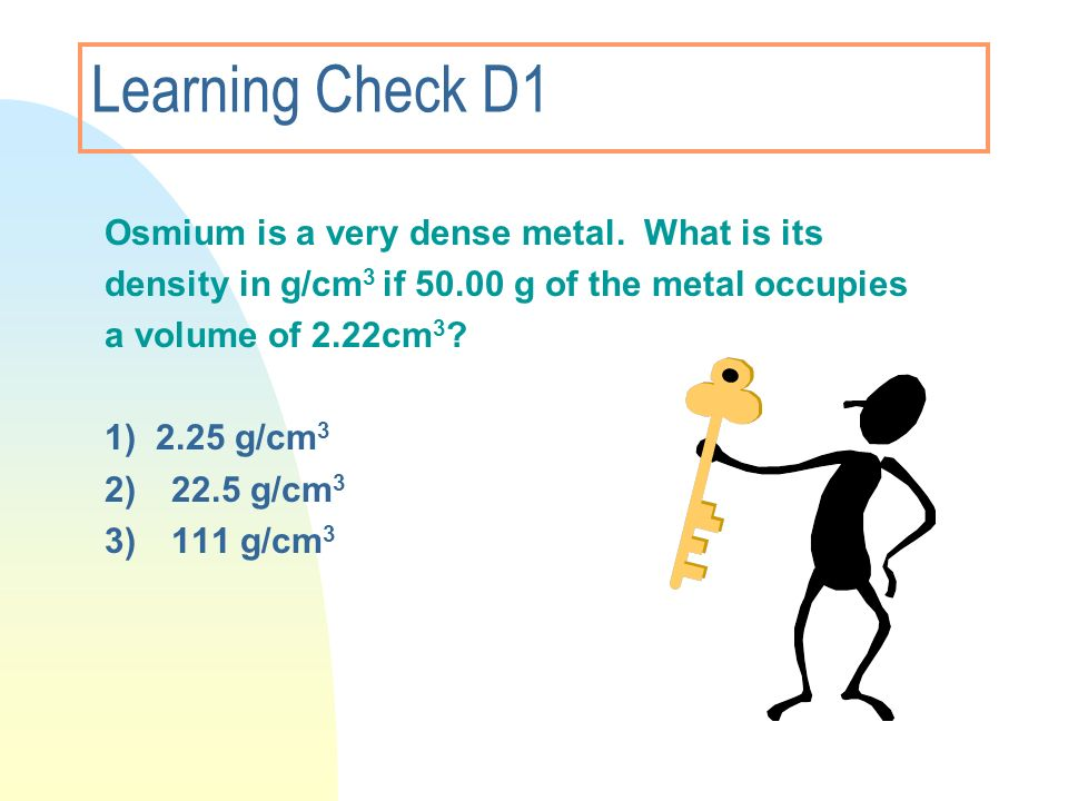 Learning Check D1 Osmium is a very dense metal. What is its