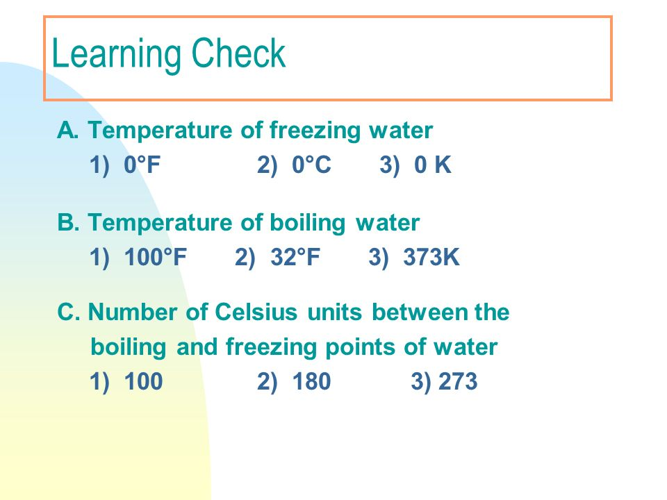 Learning Check A. Temperature of freezing water 1) 0°F 2) 0°C 3) 0 K