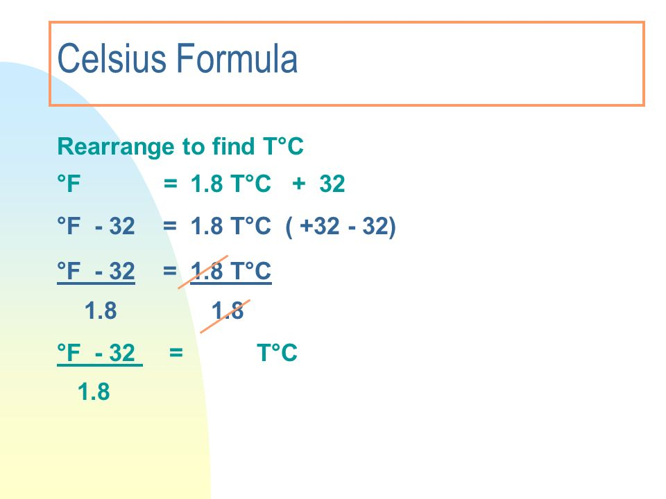 Celsius Formula Rearrange to find T°C °F = 1.8 T°C + 32