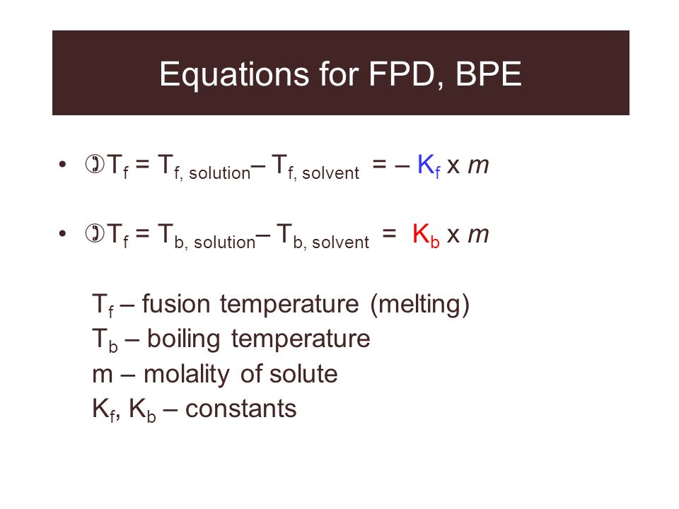 Equations for FPD, BPE Tf = Tf, solution– Tf, solvent = – Kf x m