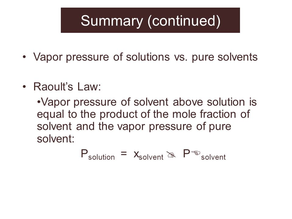 Summary (continued) Vapor pressure of solutions vs. pure solvents