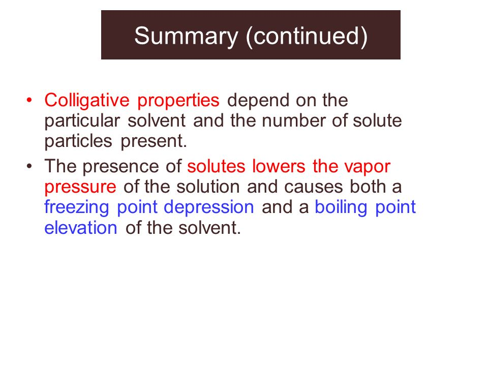 Summary (continued) Colligative properties depend on the particular solvent and the number of solute particles present.