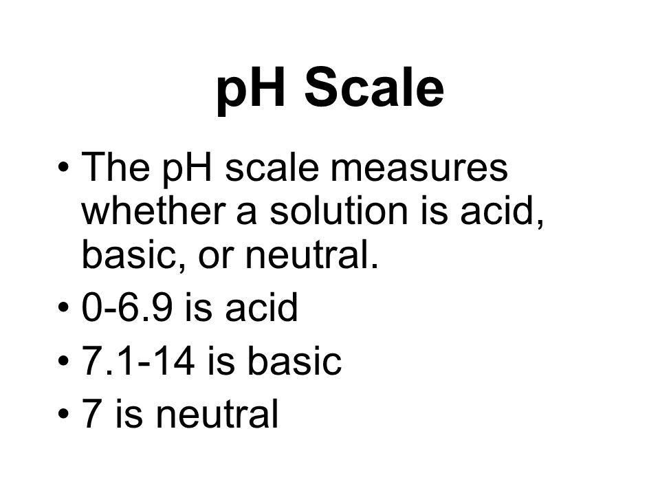 pH Scale The pH scale measures whether a solution is acid, basic, or neutral. 0-6.9 is acid. 7.1-14 is basic.