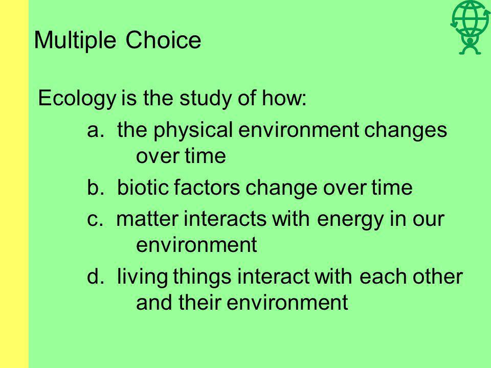 Multiple Choice Ecology is the study of how: