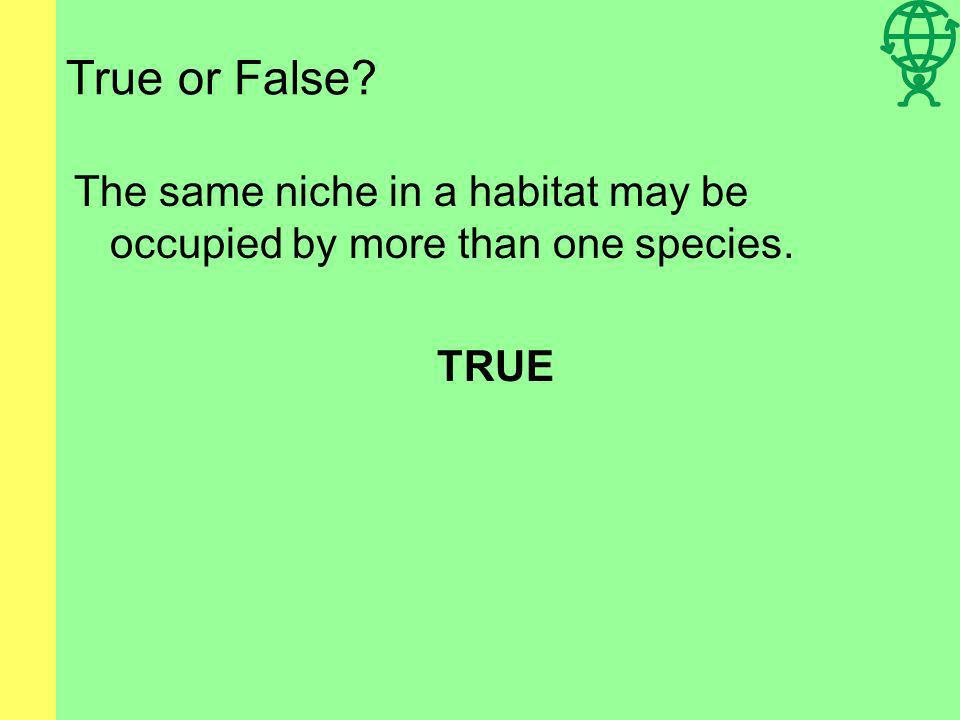 True or False The same niche in a habitat may be occupied by more than one species. TRUE