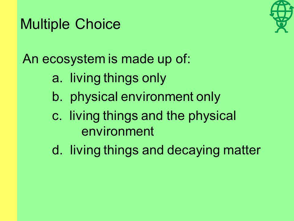 Multiple Choice An ecosystem is made up of: a. living things only