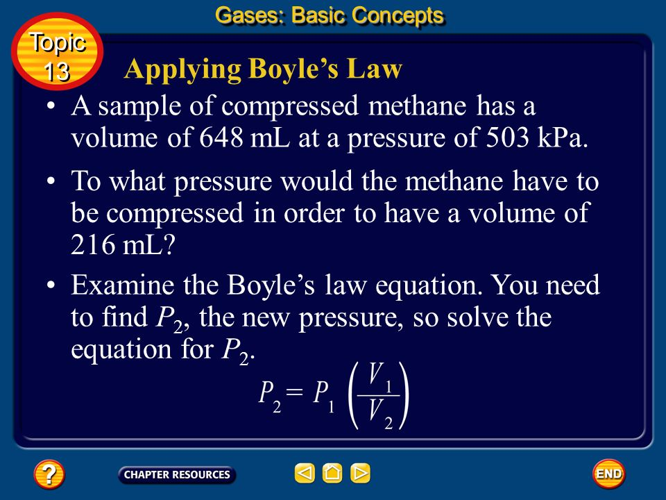 Gases: Basic ConceptsTopic. 13. Applying Boyle's Law. A sample of compressed methane has a volume of 648 mL at a pressure of 503 kPa.