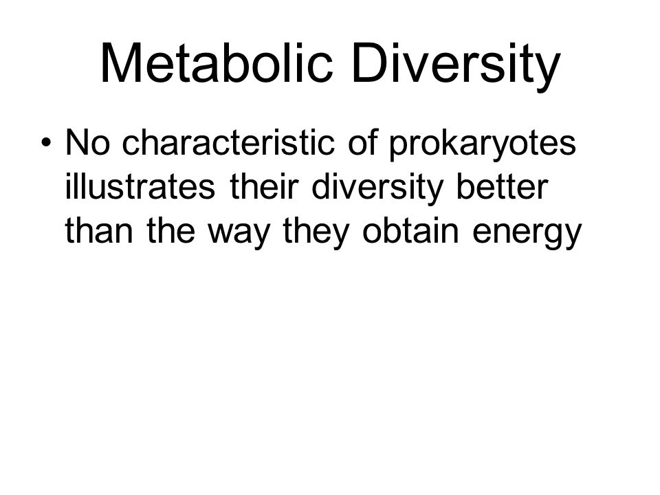 Metabolic Diversity No characteristic of prokaryotes illustrates their diversity better than the way they obtain energy.