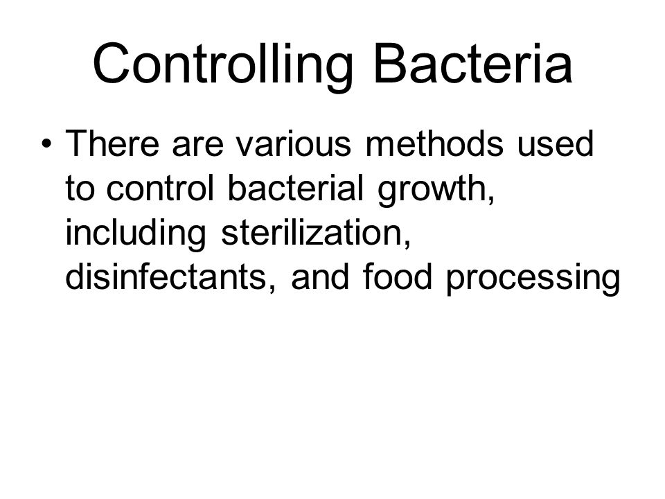 Controlling Bacteria There are various methods used to control bacterial growth, including sterilization, disinfectants, and food processing.