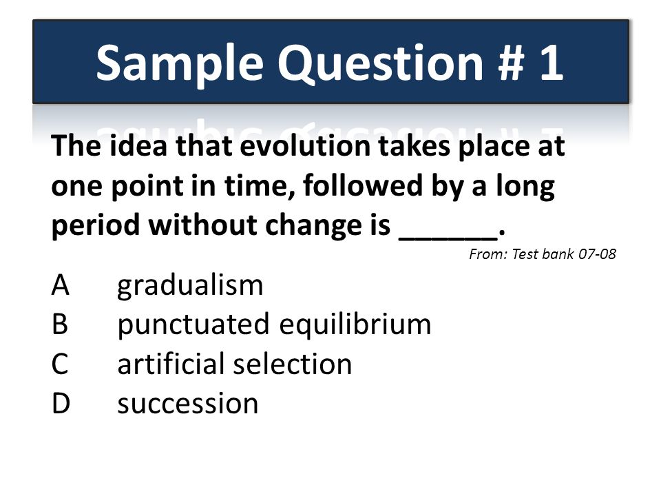 Sample Question # 1 The idea that evolution takes place at one point in time, followed by a long period without change is ______.