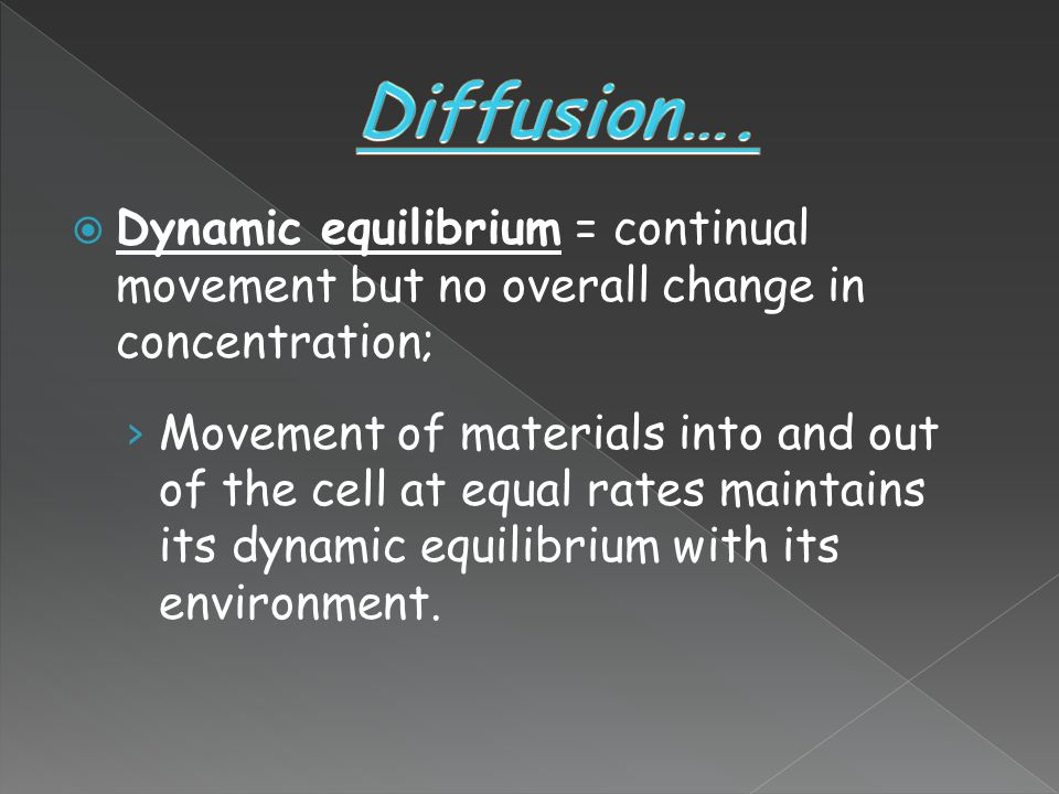 Diffusion…. Dynamic equilibrium = continual movement but no overall change in concentration;