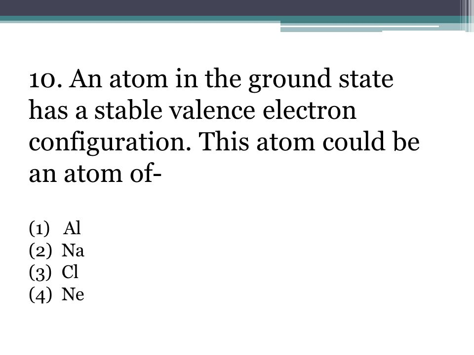 10. An atom in the ground state has a stable valence electron configuration. This atom could be an atom of-