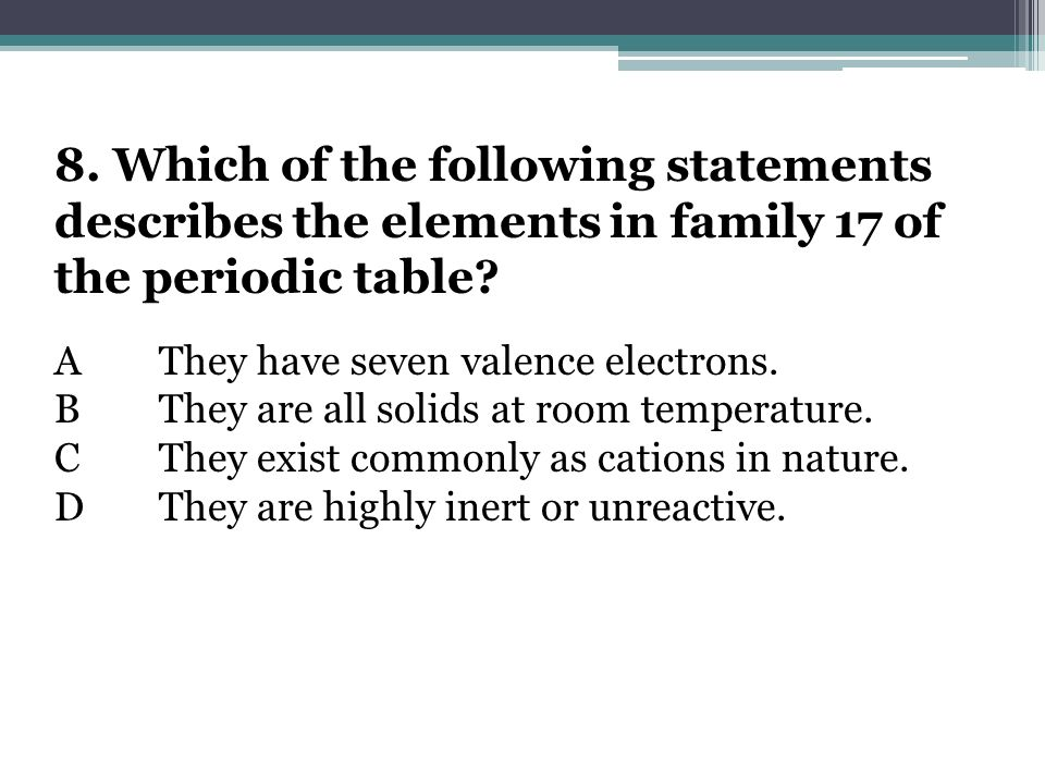 8. Which of the following statements describes the elements in family 17 of the periodic table