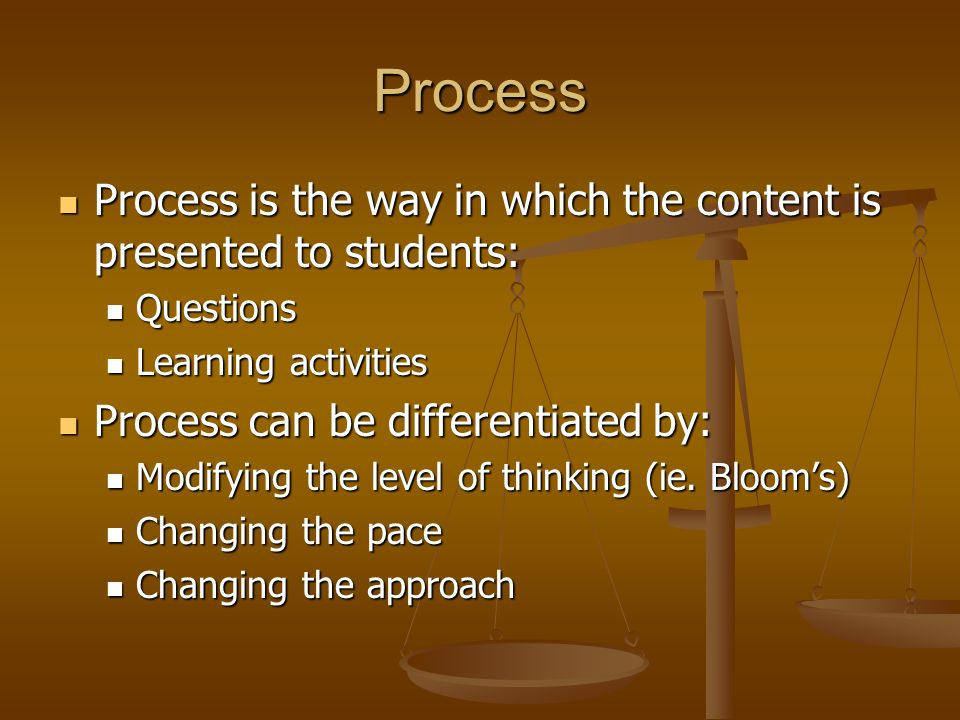 Process Process is the way in which the content is presented to students: Questions. Learning activities.