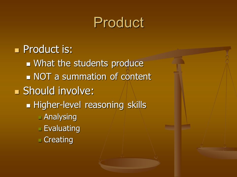 Product Product is: Should involve: What the students produce