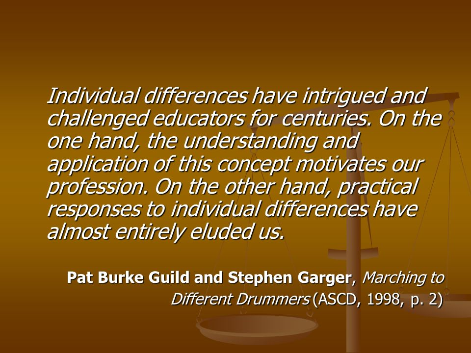 Individual differences have intrigued and challenged educators for centuries. On the one hand, the understanding and application of this concept motivates our profession. On the other hand, practical responses to individual differences have almost entirely eluded us.