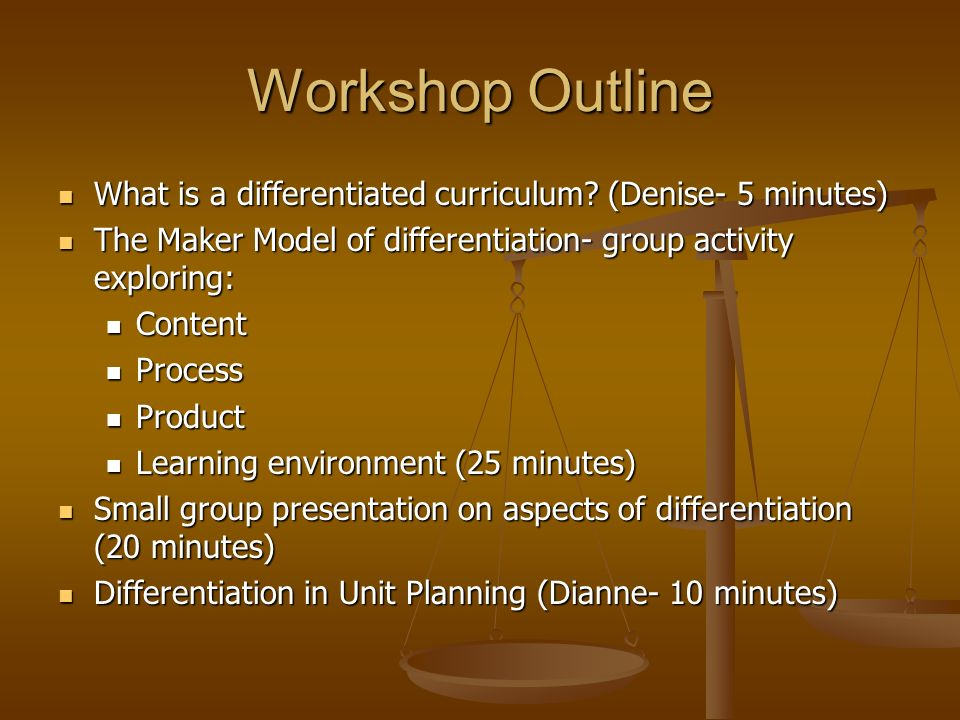 Workshop Outline What is a differentiated curriculum (Denise- 5 minutes) The Maker Model of differentiation- group activity exploring: