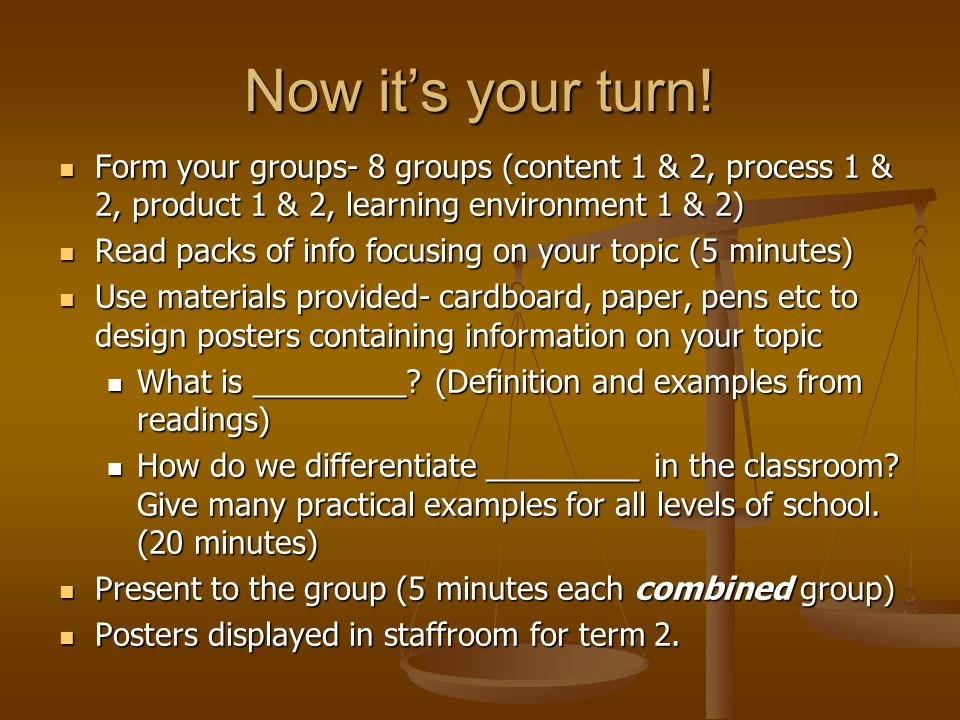 Now it's your turn! Form your groups- 8 groups (content 1 & 2, process 1 & 2, product 1 & 2, learning environment 1 & 2)
