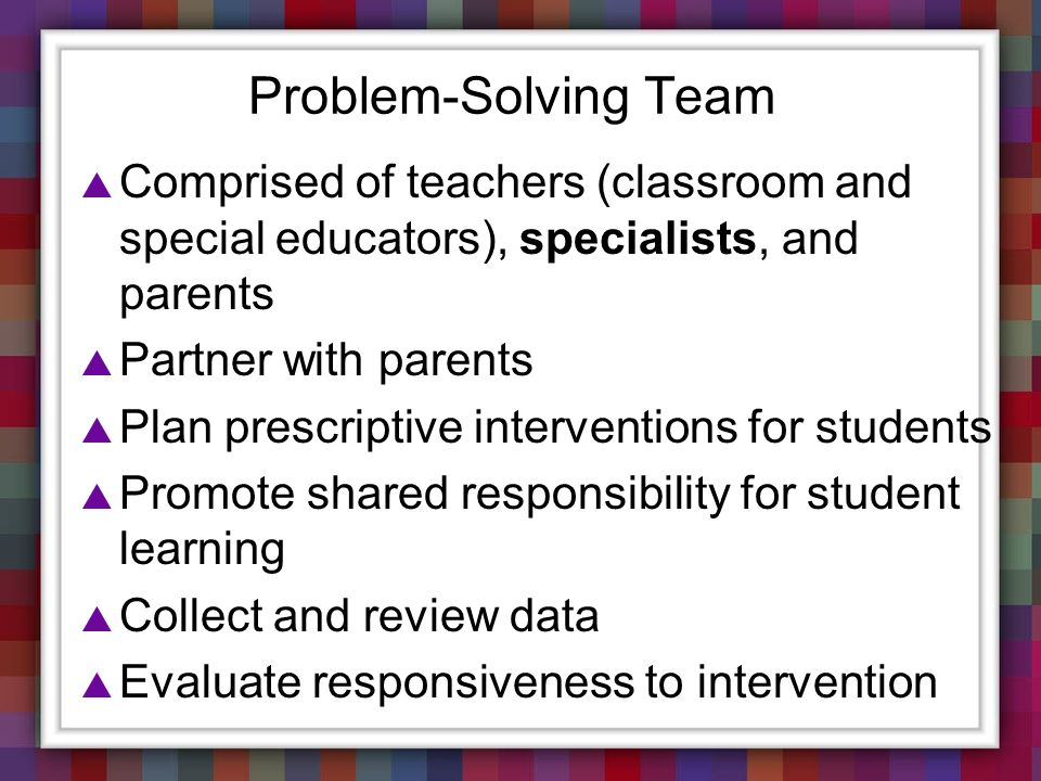 Problem-Solving Team Comprised of teachers (classroom and special educators), specialists, and parents.