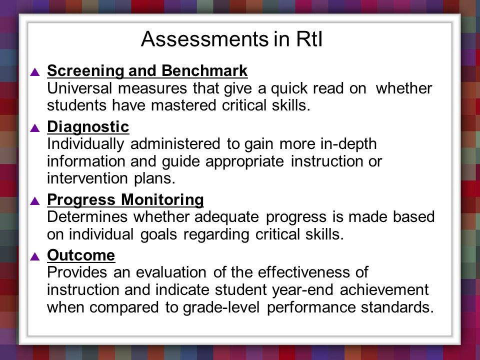 Assessments in RtI Screening and Benchmark Universal measures that give a quick read on whether students have mastered critical skills.