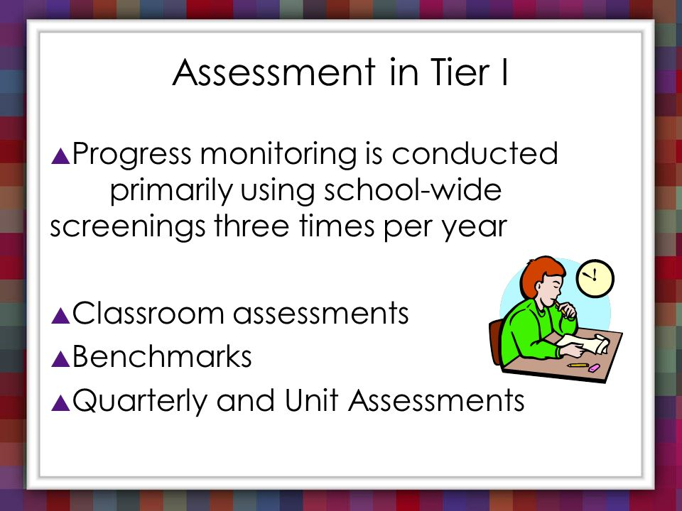 Assessment in Tier I Progress monitoring is conducted primarily using school-wide screenings three times per year.