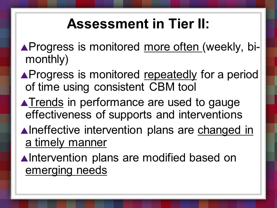 Assessment in Tier II: Progress is monitored more often (weekly, bi-monthly)
