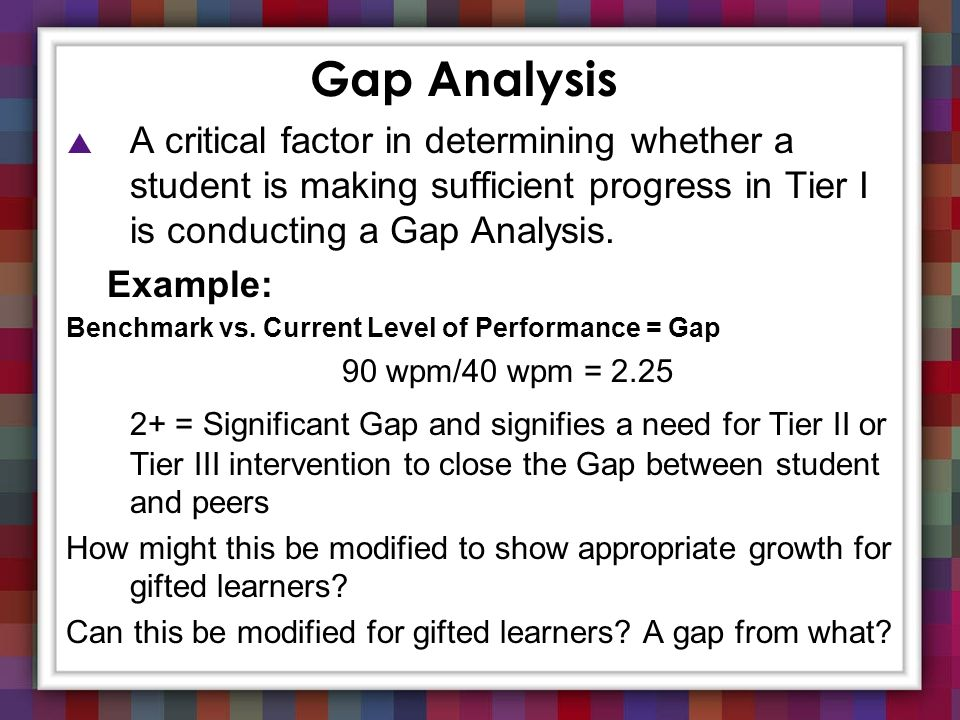 Gap Analysis A critical factor in determining whether a student is making sufficient progress in Tier I is conducting a Gap Analysis.