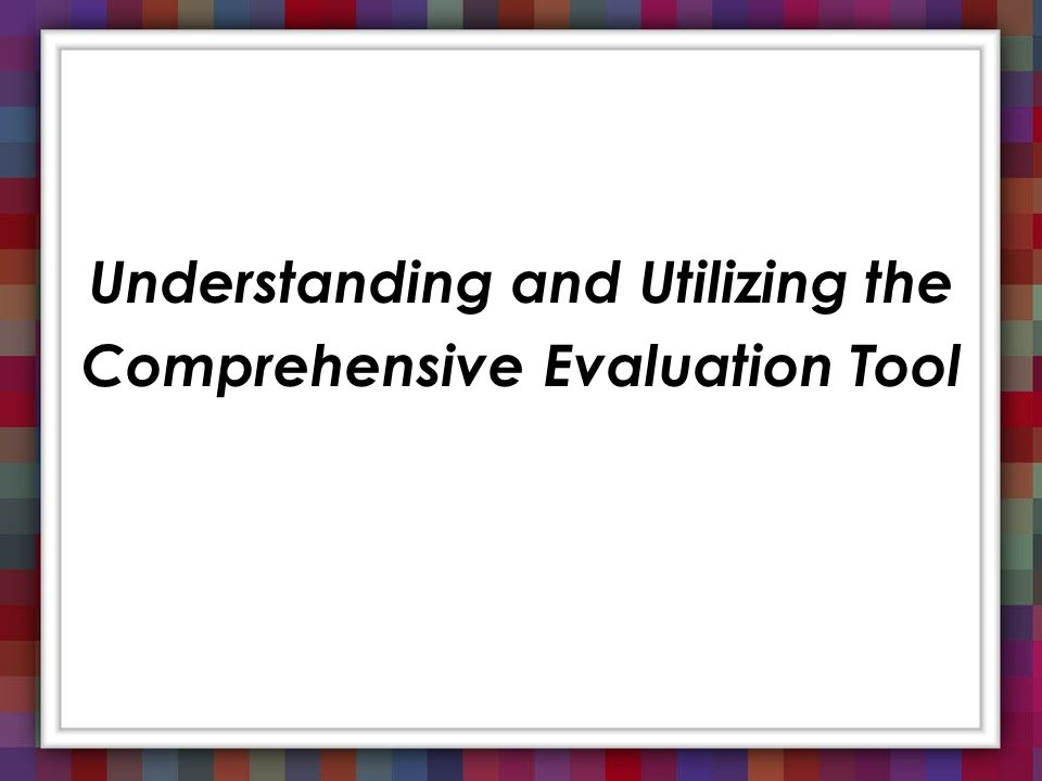 Understanding and Utilizing the Comprehensive Evaluation Tool