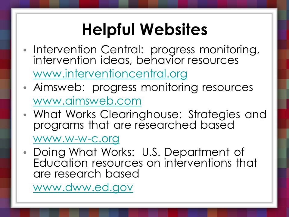 Helpful Websites Intervention Central: progress monitoring, intervention ideas, behavior resources.