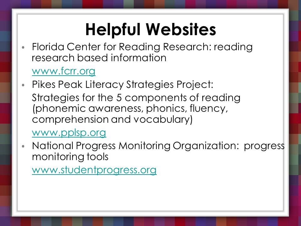 Helpful Websites Florida Center for Reading Research: reading research based information. www.fcrr.org.