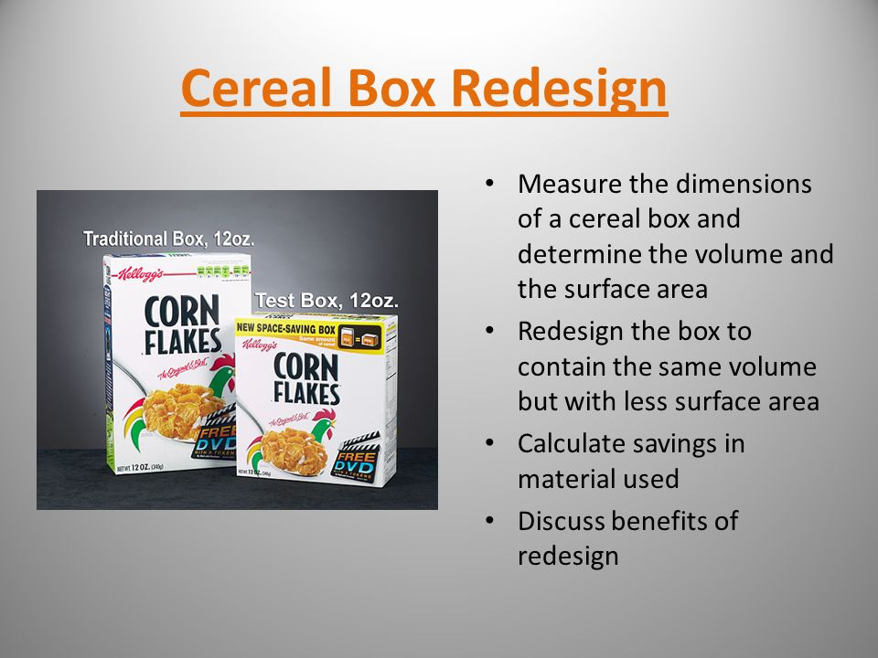 Cereal Box Redesign Measure the dimensions of a cereal box and determine the volume and the surface area.