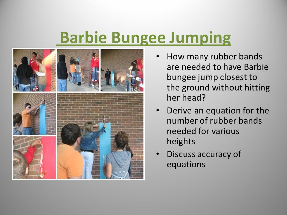 Barbie Bungee Jumping How many rubber bands are needed to have Barbie bungee jump closest to the ground without hitting her head