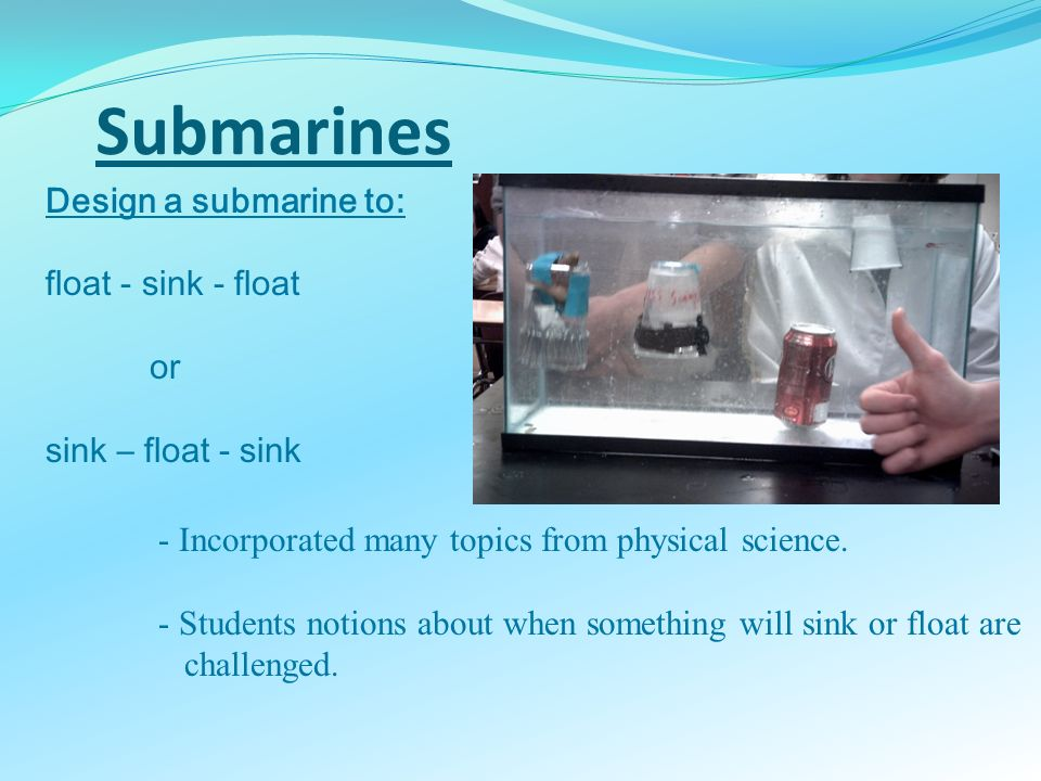 Submarines Design a submarine to: float - sink - float or