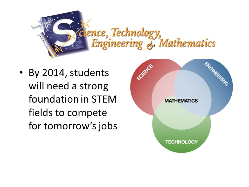 By 2014, students will need a strong foundation in STEM fields to compete for tomorrow's jobs