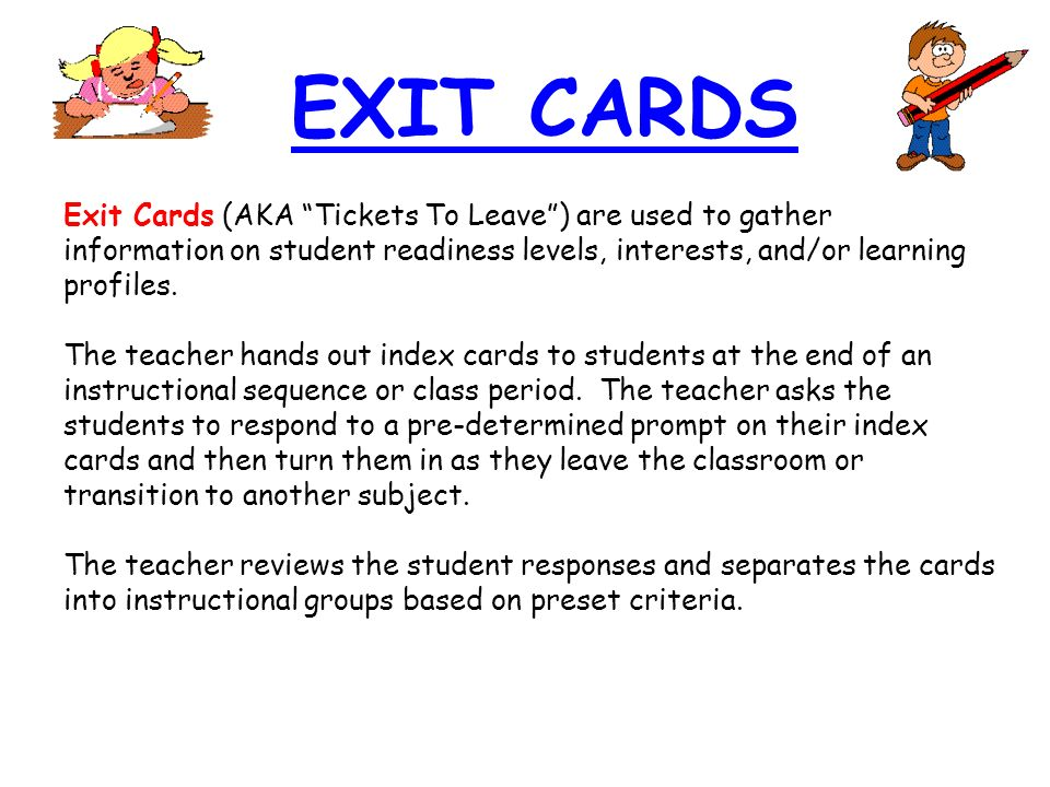 EXIT CARDS Exit Cards (AKA Tickets To Leave ) are used to gather information on student readiness levels, interests, and/or learning profiles.