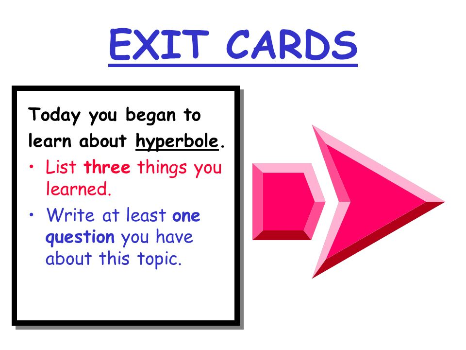 EXIT CARDS Today you began to learn about hyperbole.