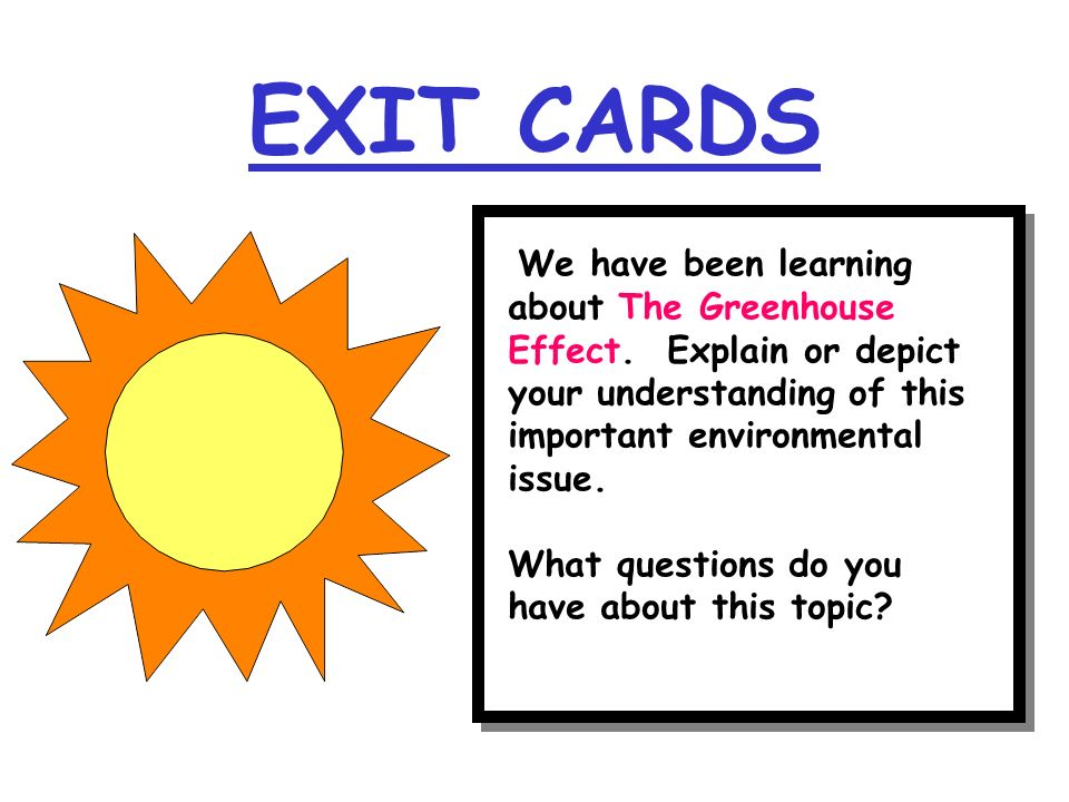 EXIT CARDS We have been learning about The Greenhouse Effect. Explain or depict your understanding of this important environmental issue.