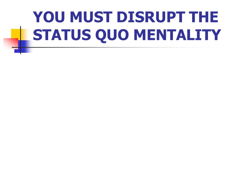 YOU MUST DISRUPT THE STATUS QUO MENTALITY
