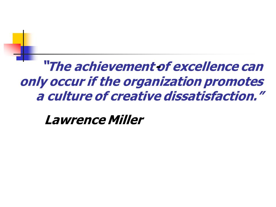 - Lawrence Miller The achievement of excellence can only occur if the organization promotes a culture of creative dissatisfaction.