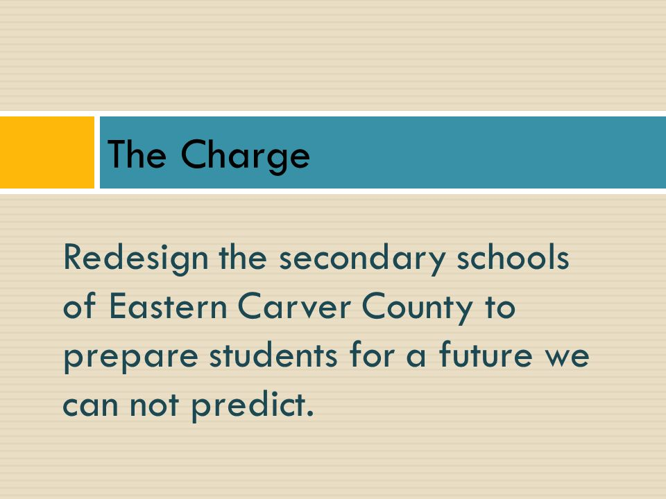 The Charge Redesign the secondary schools of Eastern Carver County to prepare students for a future we can not predict.