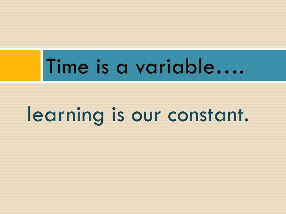 Time is a variable…. learning is our constant.