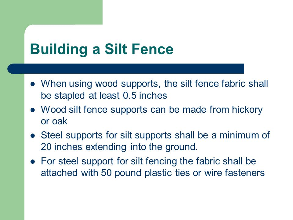Building a Silt Fence When using wood supports, the silt fence fabric shall be stapled at least 0.5 inches.