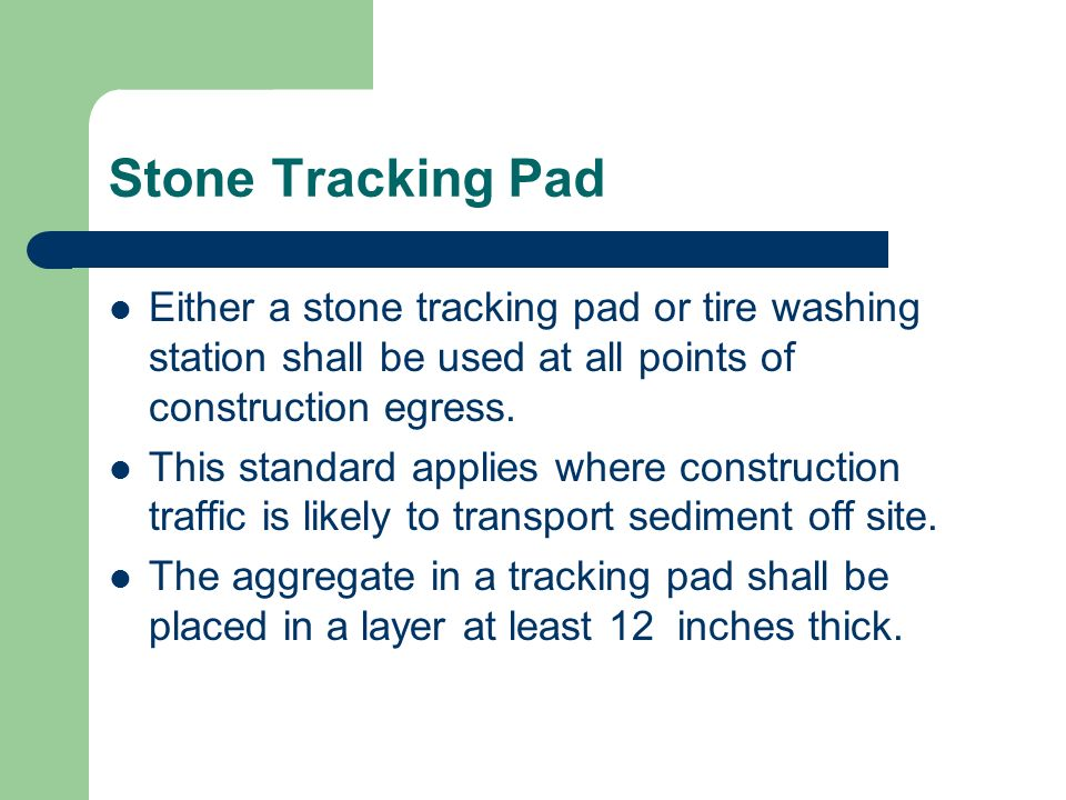 Stone Tracking PadEither a stone tracking pad or tire washing station shall be used at all points of construction egress.