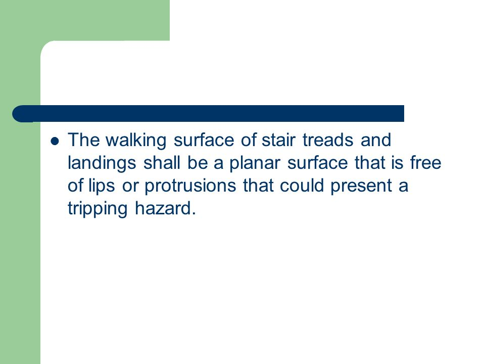 The walking surface of stair treads and landings shall be a planar surface that is free of lips or protrusions that could present a tripping hazard.