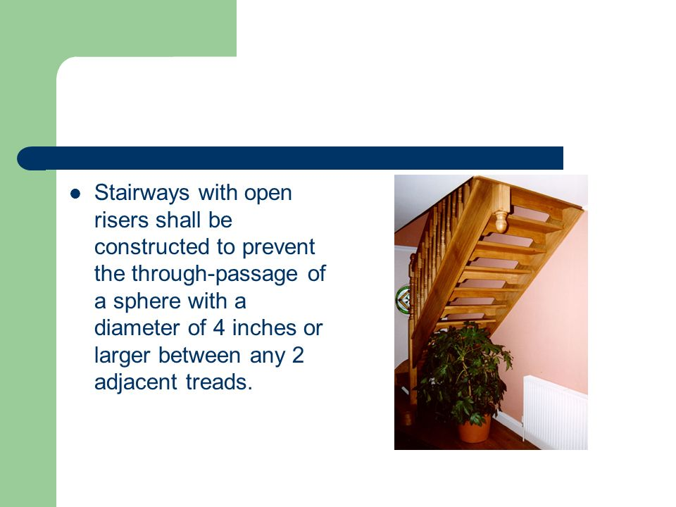 Stairways with open risers shall be constructed to prevent the through-passage of a sphere with a diameter of 4 inches or larger between any 2 adjacent treads.