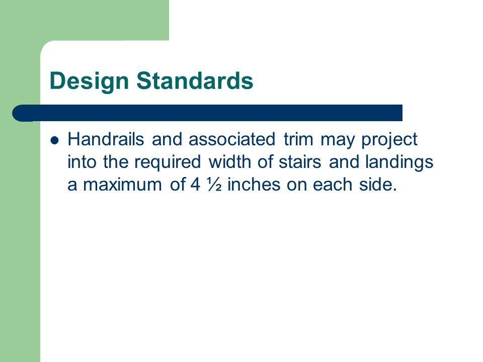 Design Standards Handrails and associated trim may project into the required width of stairs and landings a maximum of 4 ½ inches on each side.