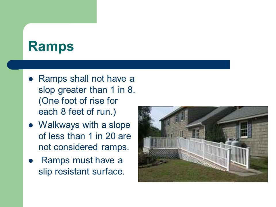 Ramps Ramps shall not have a slop greater than 1 in 8. (One foot of rise for each 8 feet of run.)