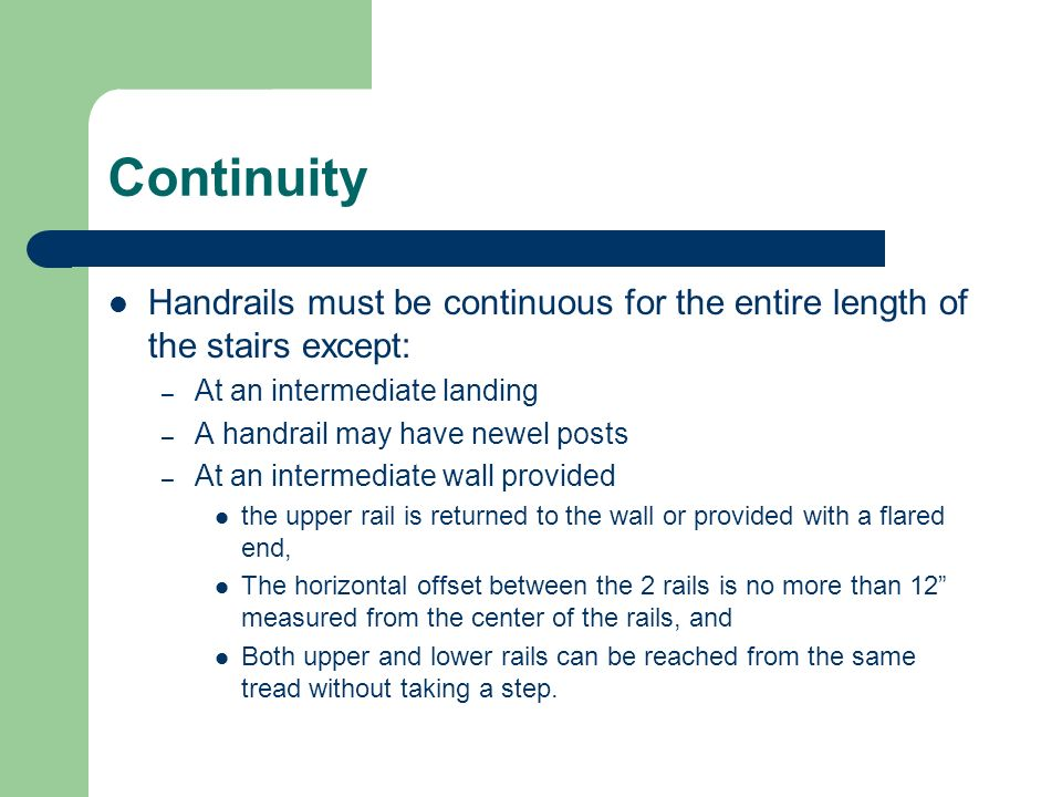 Continuity Handrails must be continuous for the entire length of the stairs except: At an intermediate landing.