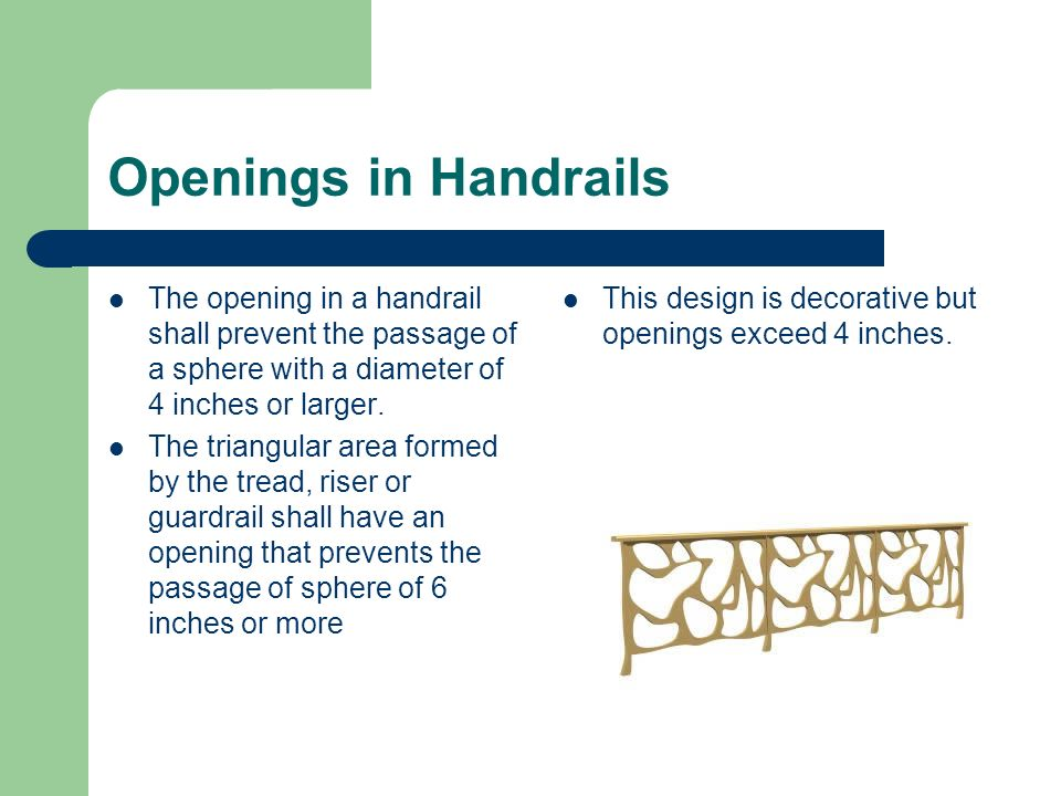 Openings in Handrails The opening in a handrail shall prevent the passage of a sphere with a diameter of 4 inches or larger.